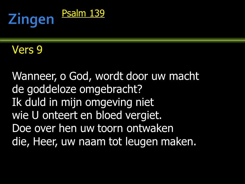 Psalm 139 Vers 9 Wanneer, o God, wordt door uw macht de goddeloze omgebracht? Ik duld in mijn omgeving niet wie U onteert en bloed vergiet. Doe over h