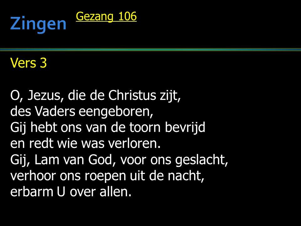 Vers 3 O, Jezus, die de Christus zijt, des Vaders eengeboren, Gij hebt ons van de toorn bevrijd en redt wie was verloren. Gij, Lam van God, voor ons g