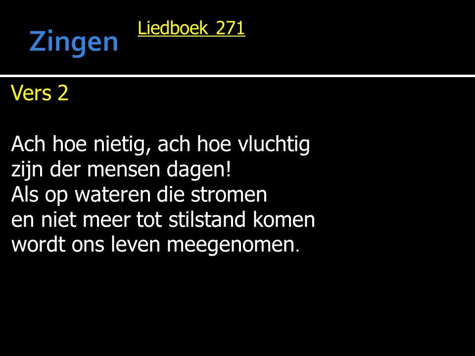 Liedboek 271 Vers 2 Ach hoe nietig, ach hoe vluchtig zijn der mensen dagen! Als op wateren die stromen en niet meer tot stilstand komen wordt ons leve