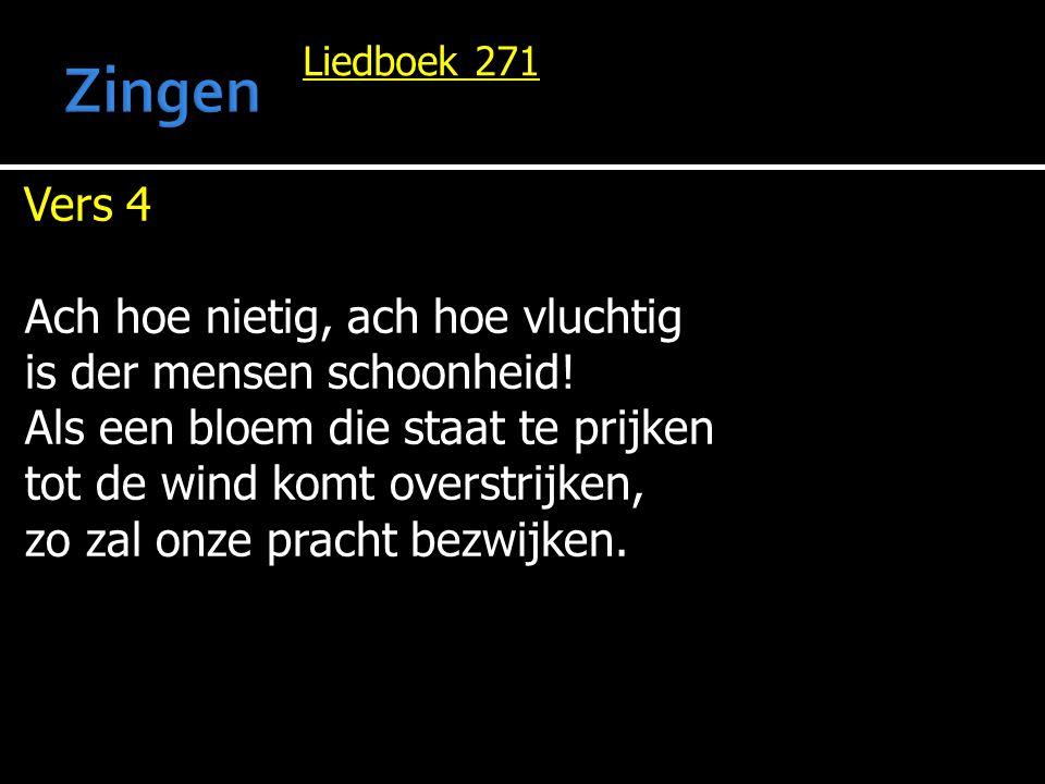 Liedboek 271 Vers 4 Ach hoe nietig, ach hoe vluchtig is der mensen schoonheid! Als een bloem die staat te prijken tot de wind komt overstrijken, zo za