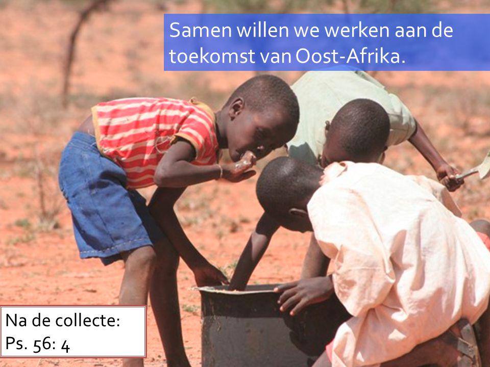 Samen willen we werken aan de toekomst van Oost-Afrika. Na de collecte: Ps. 56: 4
