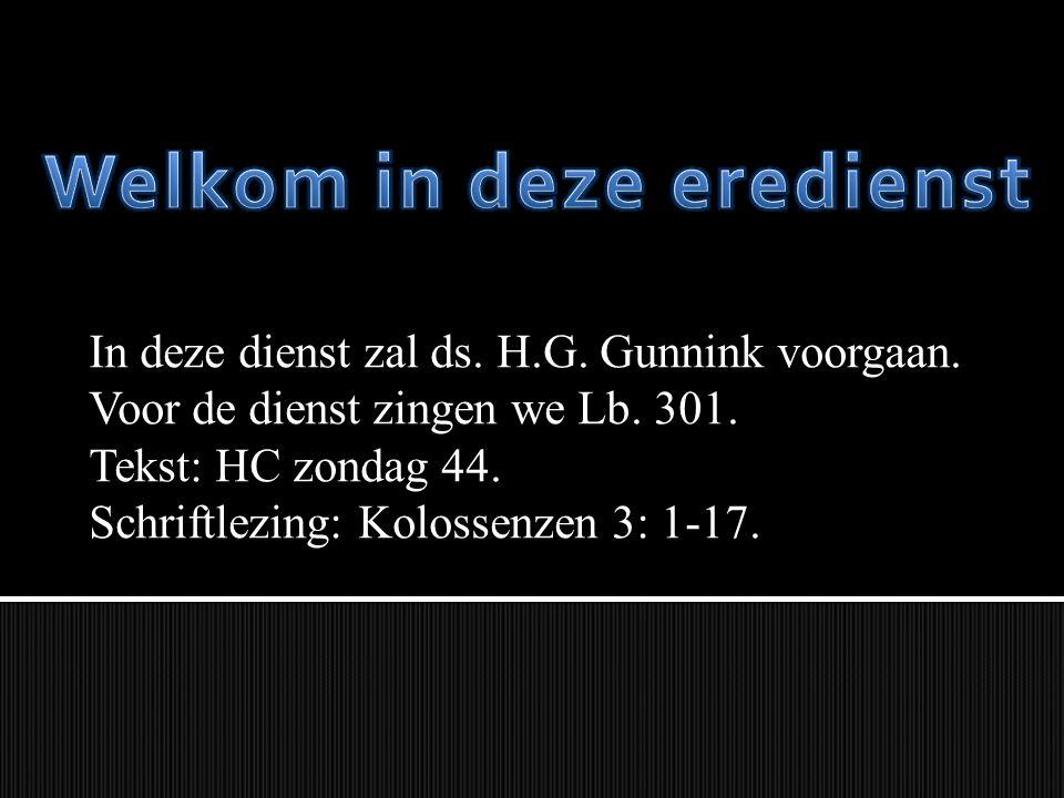 In deze dienst zal ds. H.G. Gunnink voorgaan. Voor de dienst zingen we Lb. 301. Tekst: HC zondag 44. Schriftlezing: Kolossenzen 3: 1-17.