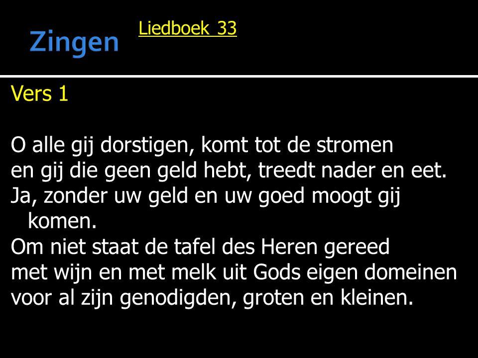 Liedboek 33 Vers 1 O alle gij dorstigen, komt tot de stromen en gij die geen geld hebt, treedt nader en eet. Ja, zonder uw geld en uw goed moogt gij k