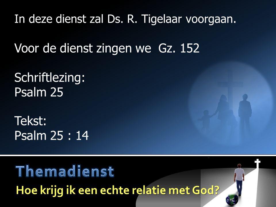 Votum en zegengroet  Ps.122 : 1, 3  Lezen van de wet  Gz.157  Gebed  Lezen:Psalm 25  Opw.518  Tekst:Psalm 25 : 14  Preek  Gz.174 Voor de dienst: Voor de dienst: Gz.