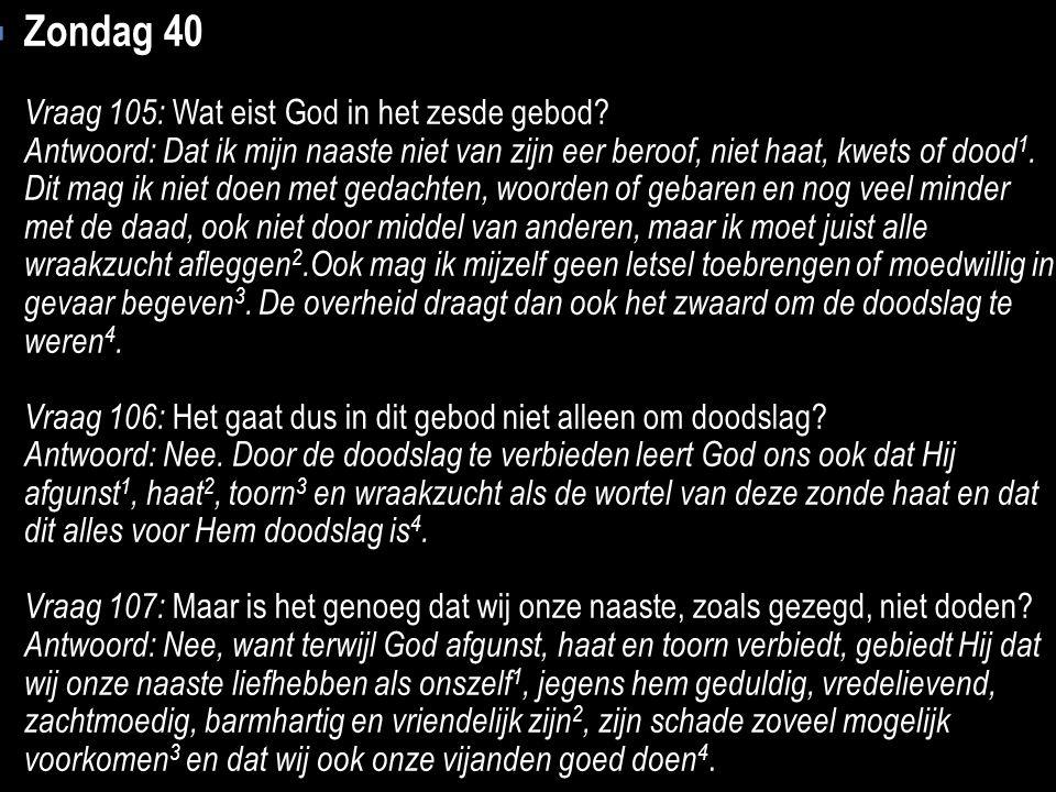  Zondag 40 Vraag 105: Wat eist God in het zesde gebod? Antwoord: Dat ik mijn naaste niet van zijn eer beroof, niet haat, kwets of dood 1. Dit mag ik
