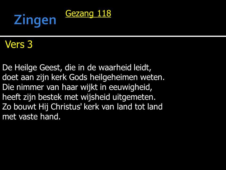 Gezang 118 Vers 3 De Heilge Geest, die in de waarheid leidt, doet aan zijn kerk Gods heilgeheimen weten. Die nimmer van haar wijkt in eeuwigheid, heef