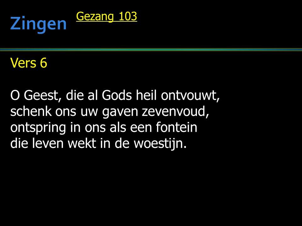 Vers 6 O Geest, die al Gods heil ontvouwt, schenk ons uw gaven zevenvoud, ontspring in ons als een fontein die leven wekt in de woestijn. Gezang 103