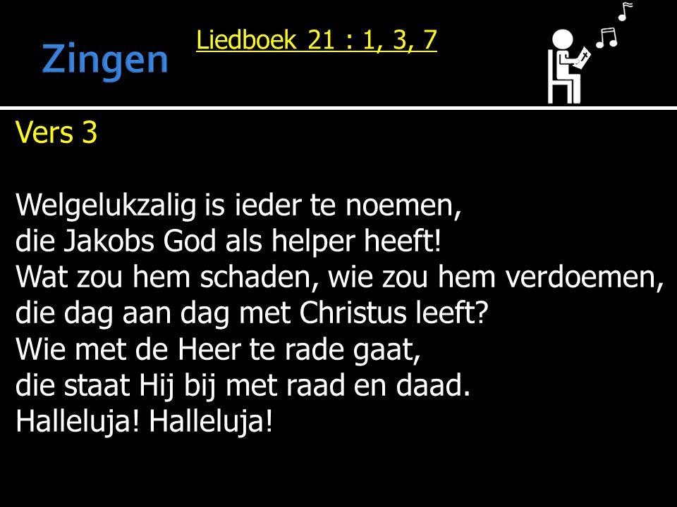 Liedboek 21 : 1, 3, 7 Vers 3 Welgelukzalig is ieder te noemen, die Jakobs God als helper heeft! Wat zou hem schaden, wie zou hem verdoemen, die dag aa