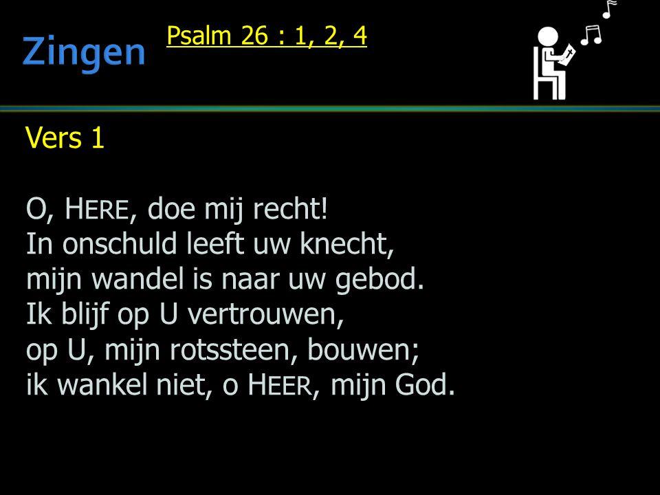Vers 1 O, H ERE, doe mij recht! In onschuld leeft uw knecht, mijn wandel is naar uw gebod. Ik blijf op U vertrouwen, op U, mijn rotssteen, bouwen; ik
