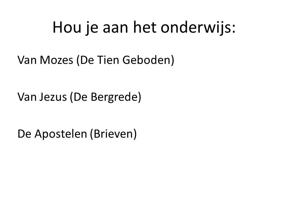 Hou je aan het onderwijs: Van Mozes (De Tien Geboden) Van Jezus (De Bergrede) De Apostelen (Brieven)