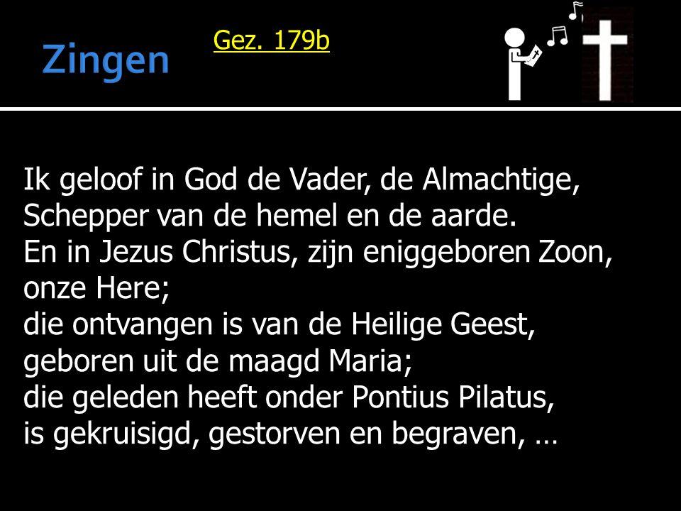 Gez. 179b Ik geloof in God de Vader, de Almachtige, Schepper van de hemel en de aarde. En in Jezus Christus, zijn eniggeboren Zoon, onze Here; die ont