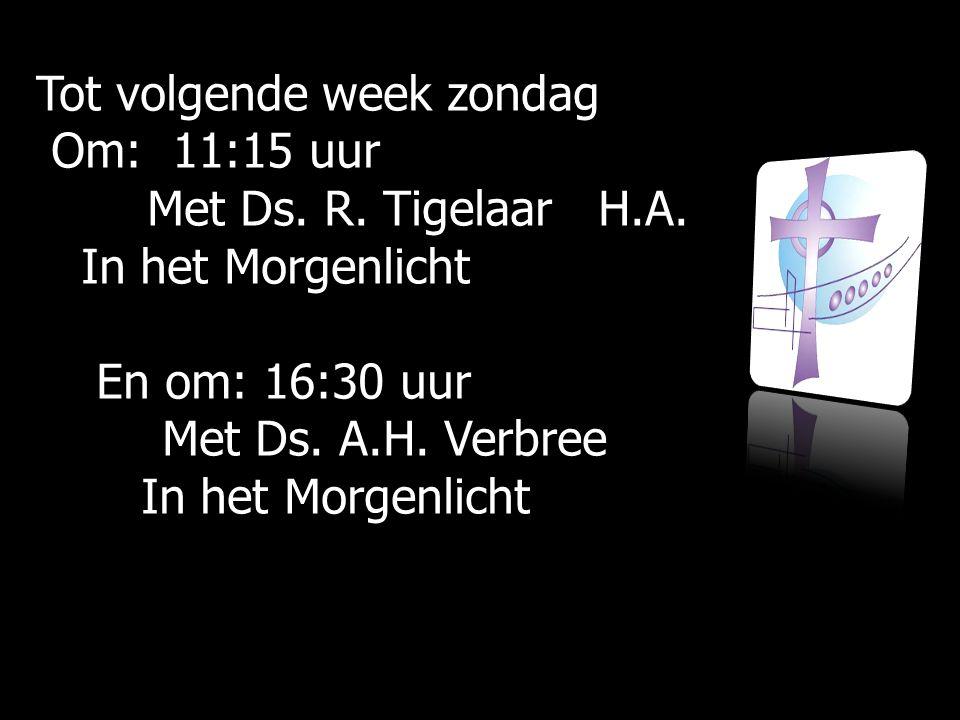 Tot volgende week zondag Om: 11:15 uur Om: 11:15 uur Met Ds. R. Tigelaar H.A. Met Ds. R. Tigelaar H.A. In het Morgenlicht In het Morgenlicht En om: 16