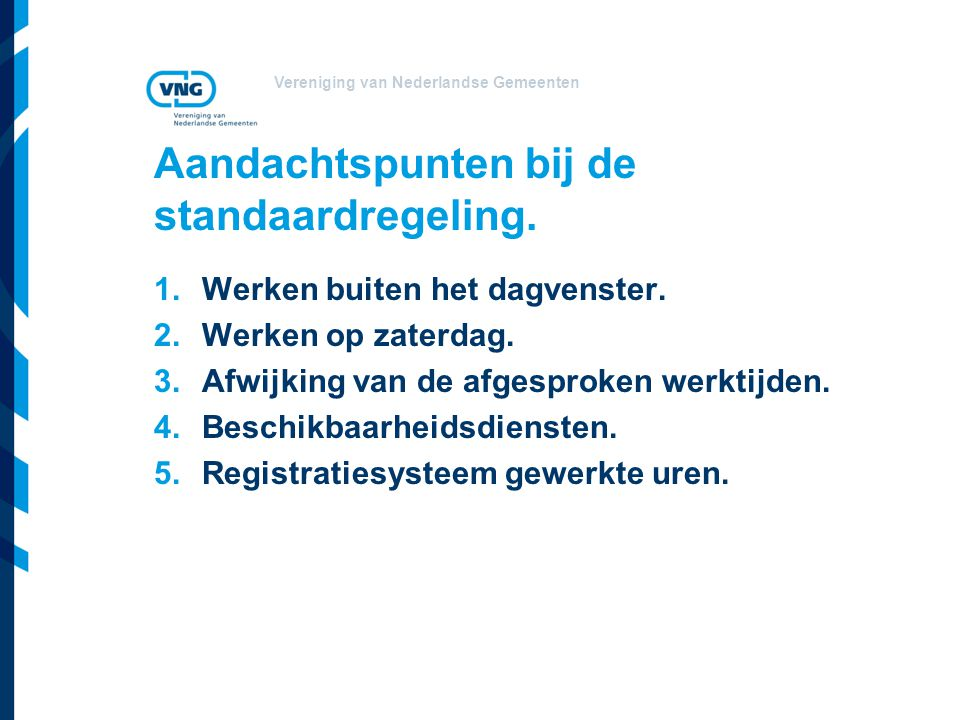 Vereniging van Nederlandse Gemeenten Aandachtspunten bij de standaardregeling. 1.Werken buiten het dagvenster. 2.Werken op zaterdag. 3.Afwijking van d