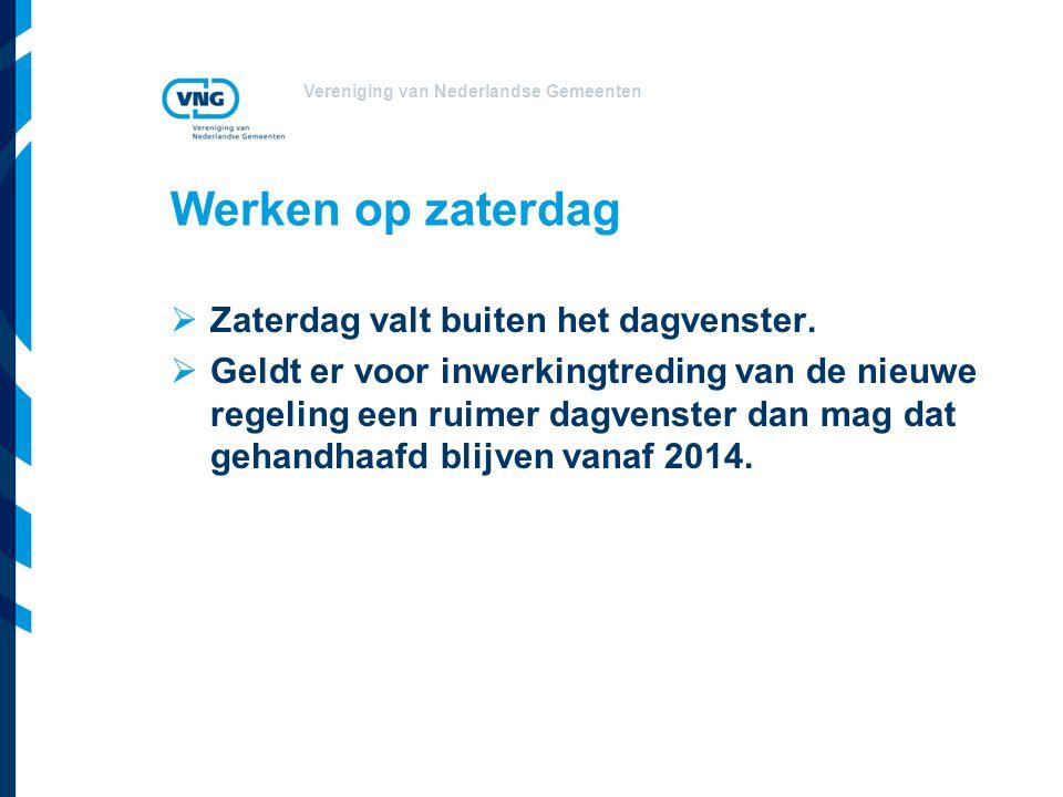 Vereniging van Nederlandse Gemeenten Werken op zaterdag  Zaterdag valt buiten het dagvenster.  Geldt er voor inwerkingtreding van de nieuwe regeling