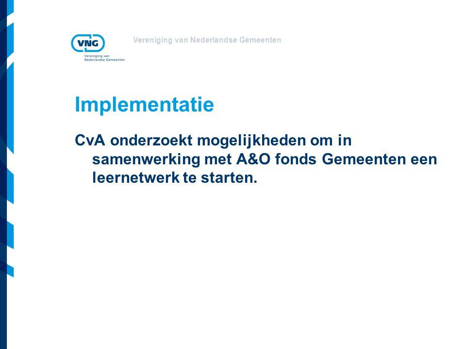 Vereniging van Nederlandse Gemeenten Implementatie CvA onderzoekt mogelijkheden om in samenwerking met A&O fonds Gemeenten een leernetwerk te starten.
