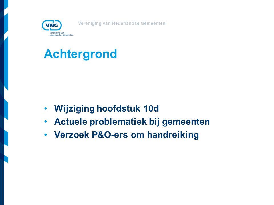 Vereniging van Nederlandse Gemeenten Achtergrond Wijziging hoofdstuk 10d Actuele problematiek bij gemeenten Verzoek P&O-ers om handreiking