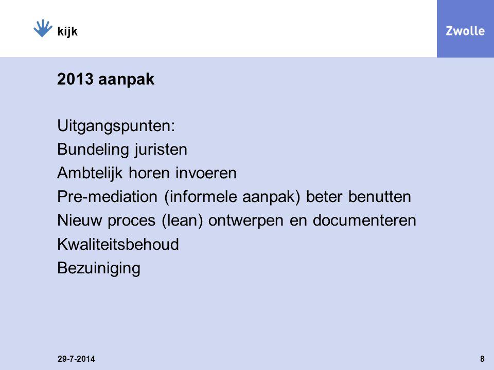 2013 aanpak Uitgangspunten: Bundeling juristen Ambtelijk horen invoeren Pre-mediation (informele aanpak) beter benutten Nieuw proces (lean) ontwerpen en documenteren Kwaliteitsbehoud Bezuiniging 29-7-20148 kijk
