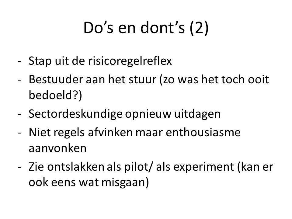 Do's en dont's (2) -Stap uit de risicoregelreflex -Bestuuder aan het stuur (zo was het toch ooit bedoeld ) -Sectordeskundige opnieuw uitdagen -Niet regels afvinken maar enthousiasme aanvonken -Zie ontslakken als pilot/ als experiment (kan er ook eens wat misgaan)