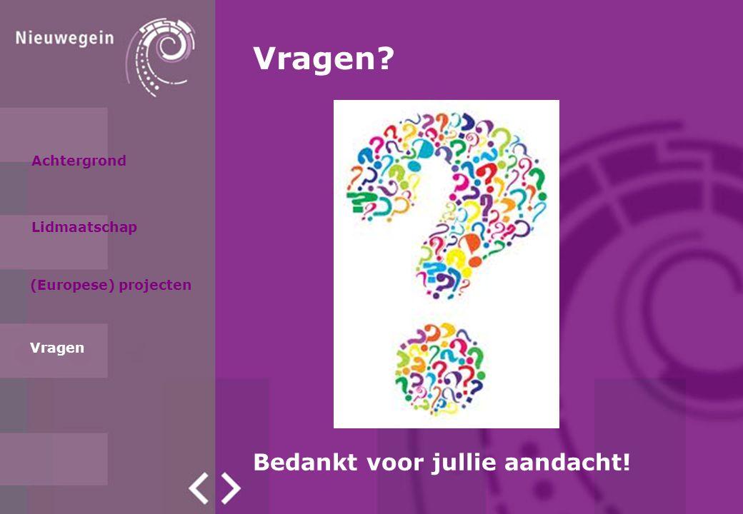 Achtergrond Lidmaatschap (Europese) projecten Vragen Vragen? Bedankt voor jullie aandacht!