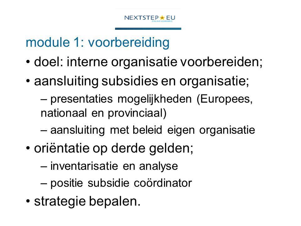 module 1: voorbereiding doel: interne organisatie voorbereiden; aansluiting subsidies en organisatie; – presentaties mogelijkheden (Europees, nationaal en provinciaal) – aansluiting met beleid eigen organisatie oriëntatie op derde gelden; – inventarisatie en analyse – positie subsidie coördinator strategie bepalen.
