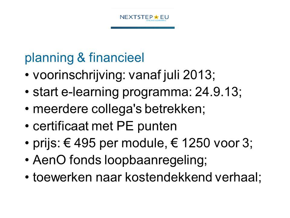 planning & financieel voorinschrijving: vanaf juli 2013; start e-learning programma: 24.9.13; meerdere collega s betrekken; certificaat met PE punten prijs: € 495 per module, € 1250 voor 3; AenO fonds loopbaanregeling; toewerken naar kostendekkend verhaal;
