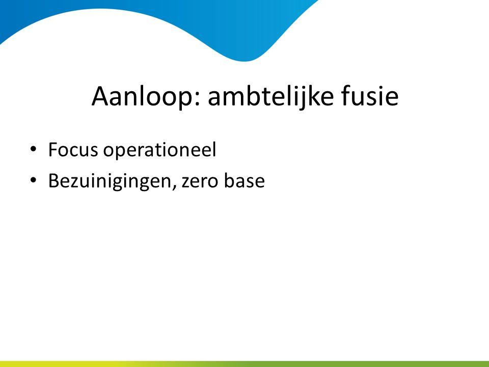 Aanloop: ambtelijke fusie Focus operationeel Bezuinigingen, zero base