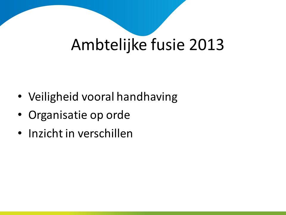 Ambtelijke fusie 2013 Veiligheid vooral handhaving Organisatie op orde Inzicht in verschillen