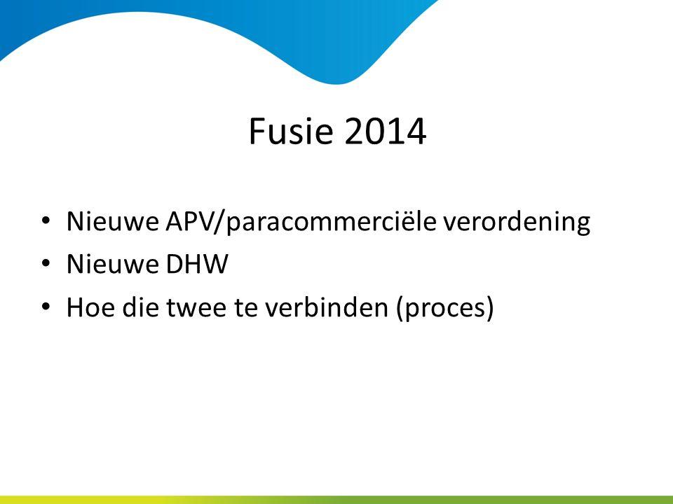 Fusie 2014 Nieuwe APV/paracommerciële verordening Nieuwe DHW Hoe die twee te verbinden (proces)