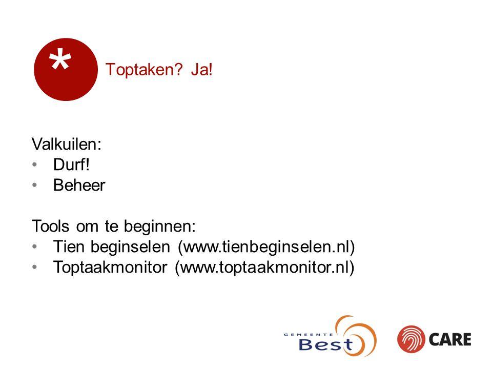 Toptaken? Ja! Valkuilen: Durf! Beheer Tools om te beginnen: Tien beginselen (www.tienbeginselen.nl) Toptaakmonitor (www.toptaakmonitor.nl) *