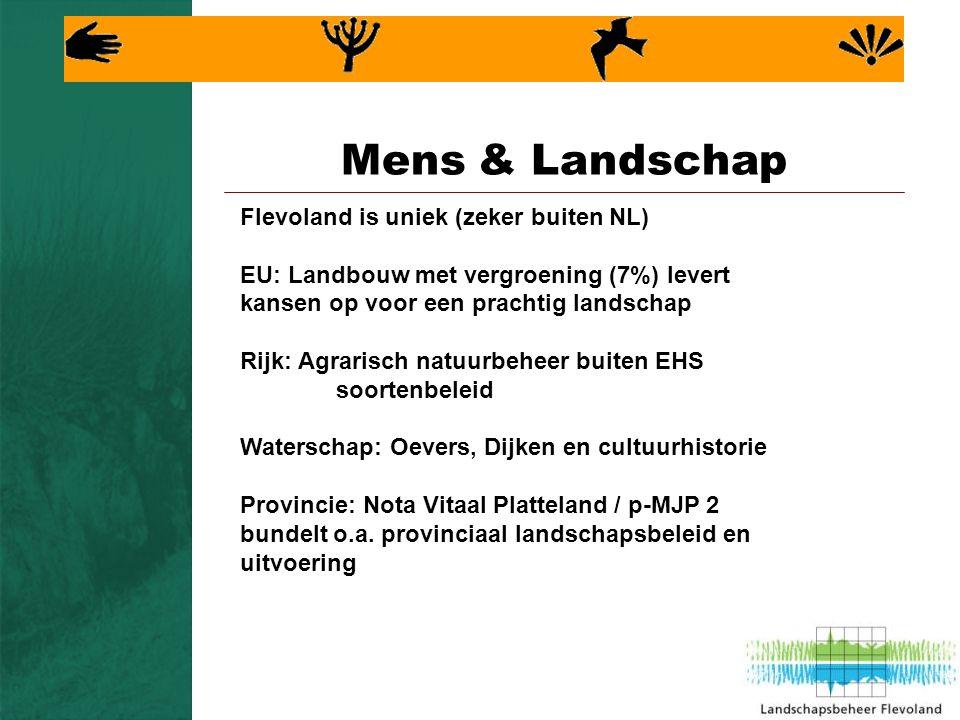 Mens & Landschap Flevoland is uniek (zeker buiten NL) EU: Landbouw met vergroening (7%) levert kansen op voor een prachtig landschap Rijk: Agrarisch natuurbeheer buiten EHS soortenbeleid Waterschap: Oevers, Dijken en cultuurhistorie Provincie: Nota Vitaal Platteland / p-MJP 2 bundelt o.a.