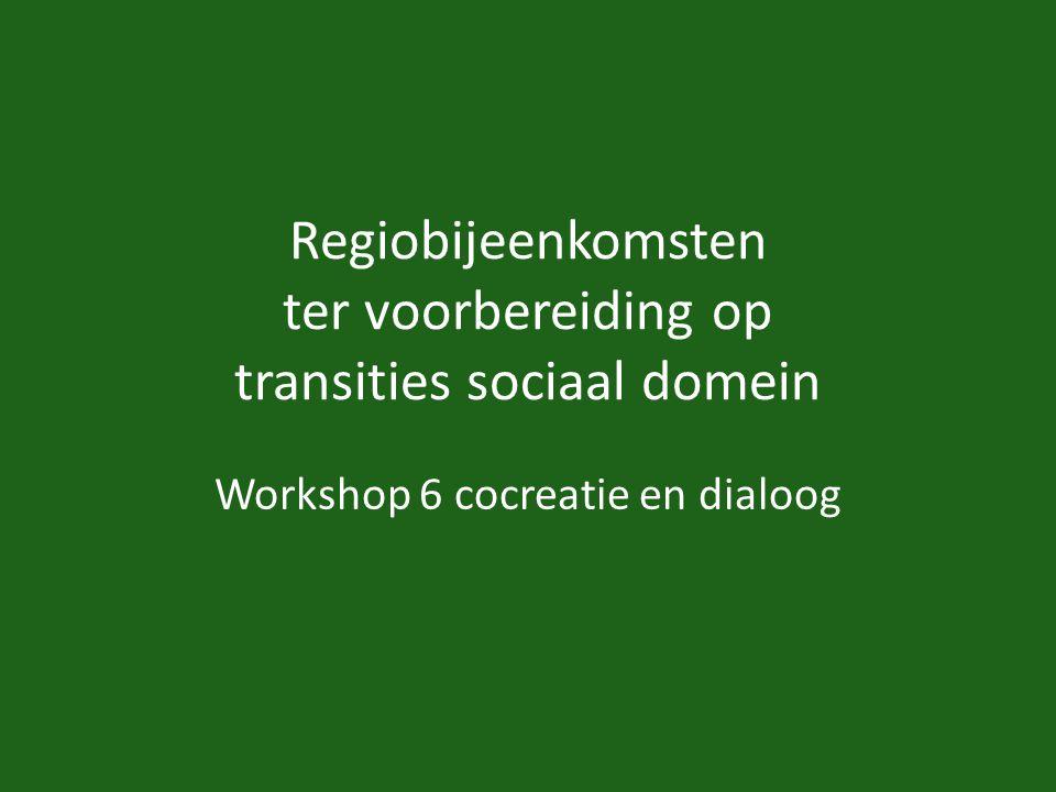 Regiobijeenkomsten ter voorbereiding op transities sociaal domein Workshop 6 cocreatie en dialoog