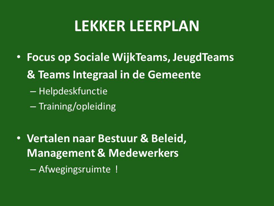 LEKKER LEERPLAN Focus op Sociale WijkTeams, JeugdTeams & Teams Integraal in de Gemeente – Helpdeskfunctie – Training/opleiding Vertalen naar Bestuur & Beleid, Management & Medewerkers – Afwegingsruimte !