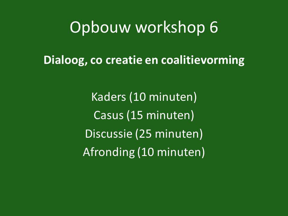 Opbouw workshop 6 Dialoog, co creatie en coalitievorming Kaders (10 minuten) Casus (15 minuten) Discussie (25 minuten) Afronding (10 minuten)