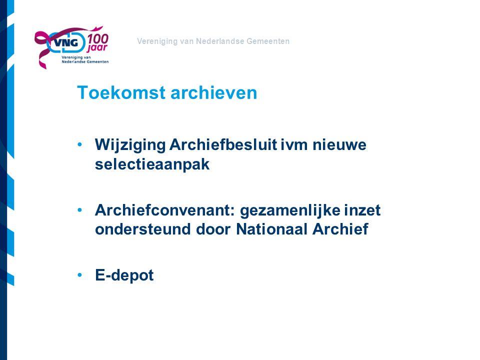 Vereniging van Nederlandse Gemeenten Toekomst archieven Wijziging Archiefbesluit ivm nieuwe selectieaanpak Archiefconvenant: gezamenlijke inzet onders