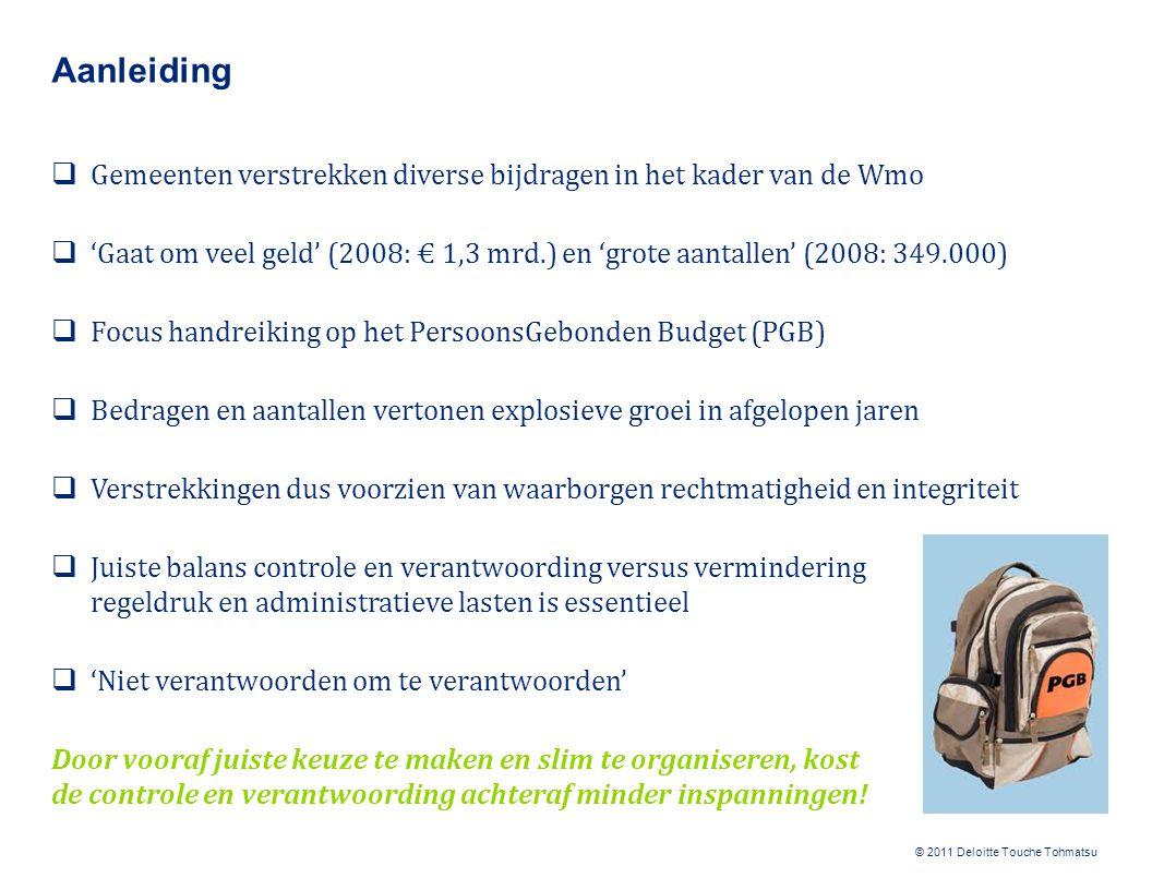 © 2011 Deloitte Touche Tohmatsu Proces: huidige inrichting  Intake ⇾ aanvraag ⇾ toekenning ⇾ verantwoording ⇾ controle en evaluatie  Eisen vastgelegd in Wmo-verordening, -besluit en / of –beleidsregels  Kanteling Wmo: van standaard voorziening naar maatwerk  Intake is na kanteling essentieel; maatwerk per gemeente / situatie en daarom niet in de handreiking uitgewerkt  Handreiking geeft handvatten om proces van aanvraag t/m controle en evaluatie slimmer, efficiënter en effectiever in te richten Spelregels, instrumenten en verantwoording moeten worden afgestemd op de lokale situatie en behoeften; er is veel maatwerk mogelijk maar een goede voorbereiding en bewuste keuzes zijn essentieel!