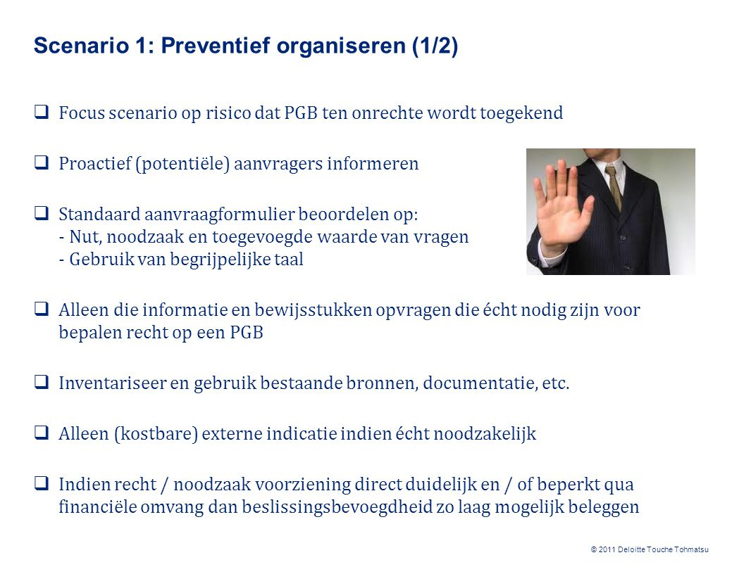 © 2011 Deloitte Touche Tohmatsu Scenario 1: Preventief organiseren (2/2)  Risico dat recht op PGB tussentijds is vervallen en / of PGB niet wordt besteed aan doel waarvoor het is toegekend, wordt NIET expliciet afgedekt  Echter wel een aantal maatregelen mogelijk: - Verplicht aanvragers iedere wijziging in omstandigheden actief te melden - Vermeld in beschikking mogelijkheid steekproefsgewijze controles - Bestedingsvoorwaarden eenduidig vastleggen in beschikking - Reguliere bronnen (fraudesignalen, anonieme tips, herindicering, etc.) Hanteer financiële grenzen voor het bepalen van het scenario, bijvoorbeeld: - Tot € 1.000 preventief organiseren - Van € 1.000 tot € 5.000 zoeklichtcontroles - Boven € 5.000 toegespitste aanpak