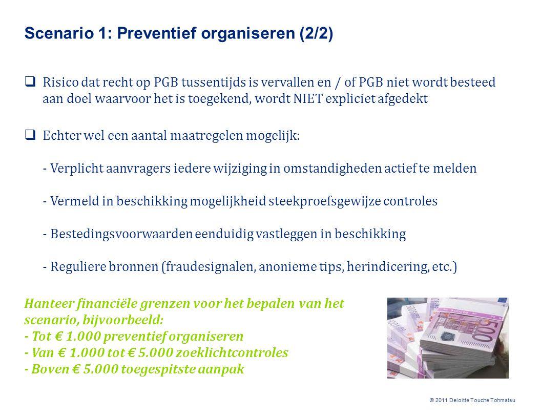 © 2011 Deloitte Touche Tohmatsu Scenario 2: Zoeklichtcontroles (1/2)  Risico dat PGB ten onrechte wordt toegekend, wordt afgedekt met preventieve maatregelen (zie scenario 1)  Risico dat recht op PGB tussentijds komt te vervallen, wordt afgedekt door: - Aanvragers te verplichten iedere wijziging in omstandigheden te melden - Een standaard beperkt verantwoordingsformat vast te stellen - Keukentafelgesprekken te voeren - De verantwoording te beoordelen op eventuele tussentijdse wijzigingen in persoonlijke omstandigheden waardoor recht op PGB had moeten vervallen Het aantal wijzigingen in omstandigheden is vaak beperkt; de wijzigingen worden daarom integraal onderzocht.