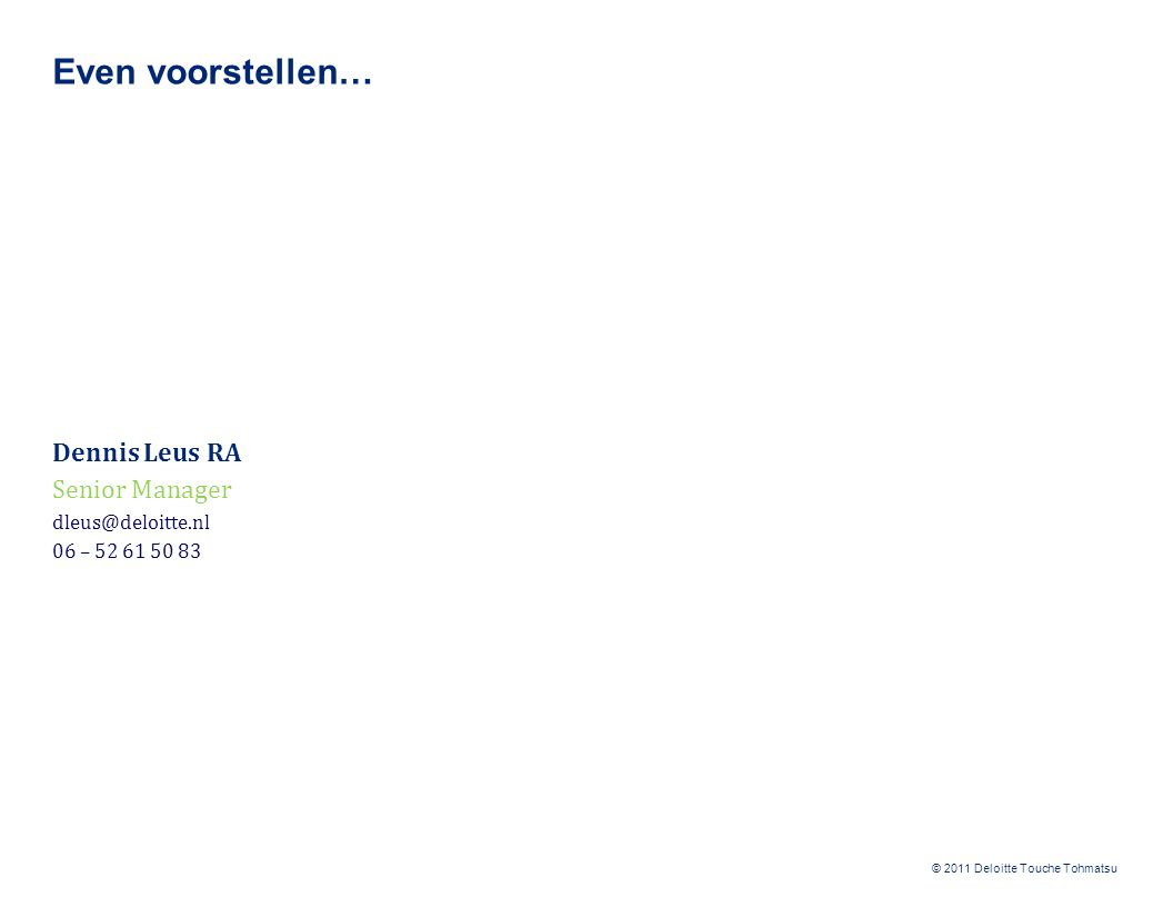 © 2011 Deloitte Touche Tohmatsu Even voorstellen… Dennis Leus RA Senior Manager dleus@deloitte.nl 06 – 52 61 50 83