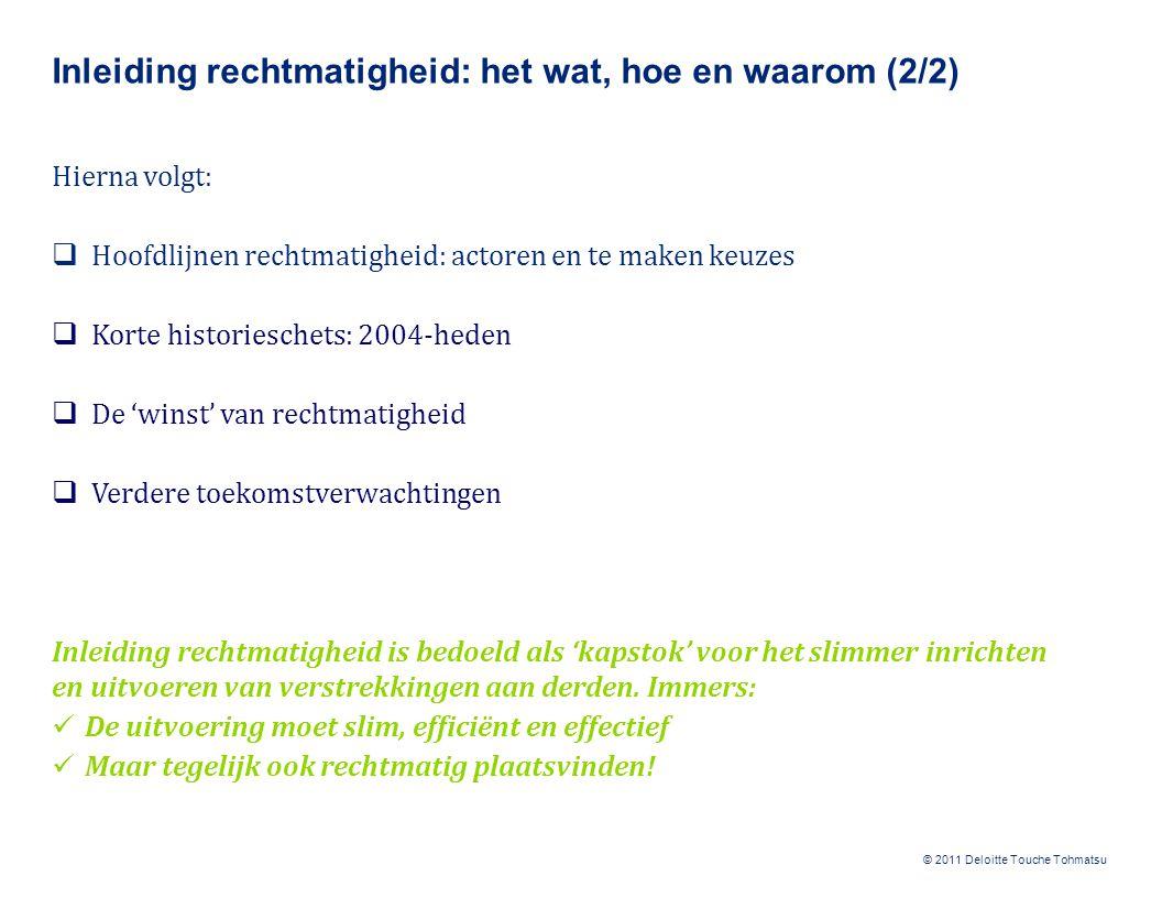 © 2011 Deloitte Touche Tohmatsu Inleiding rechtmatigheid: het wat, hoe en waarom (2/2) Hierna volgt:  Hoofdlijnen rechtmatigheid: actoren en te maken