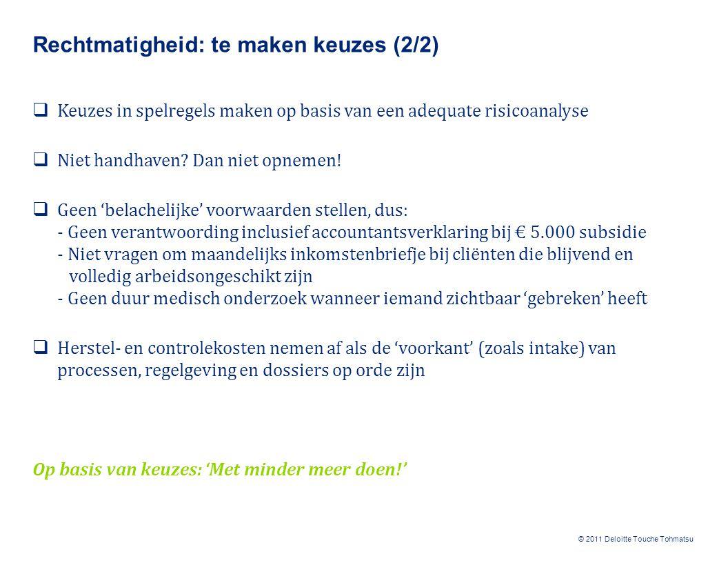 © 2011 Deloitte Touche Tohmatsu Rechtmatigheid: te maken keuzes (2/2)  Keuzes in spelregels maken op basis van een adequate risicoanalyse  Niet hand
