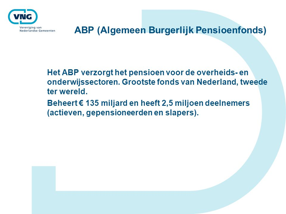 ABP (Algemeen Burgerlijk Pensioenfonds) Het ABP verzorgt het pensioen voor de overheids- en onderwijssectoren. Grootste fonds van Nederland, tweede te