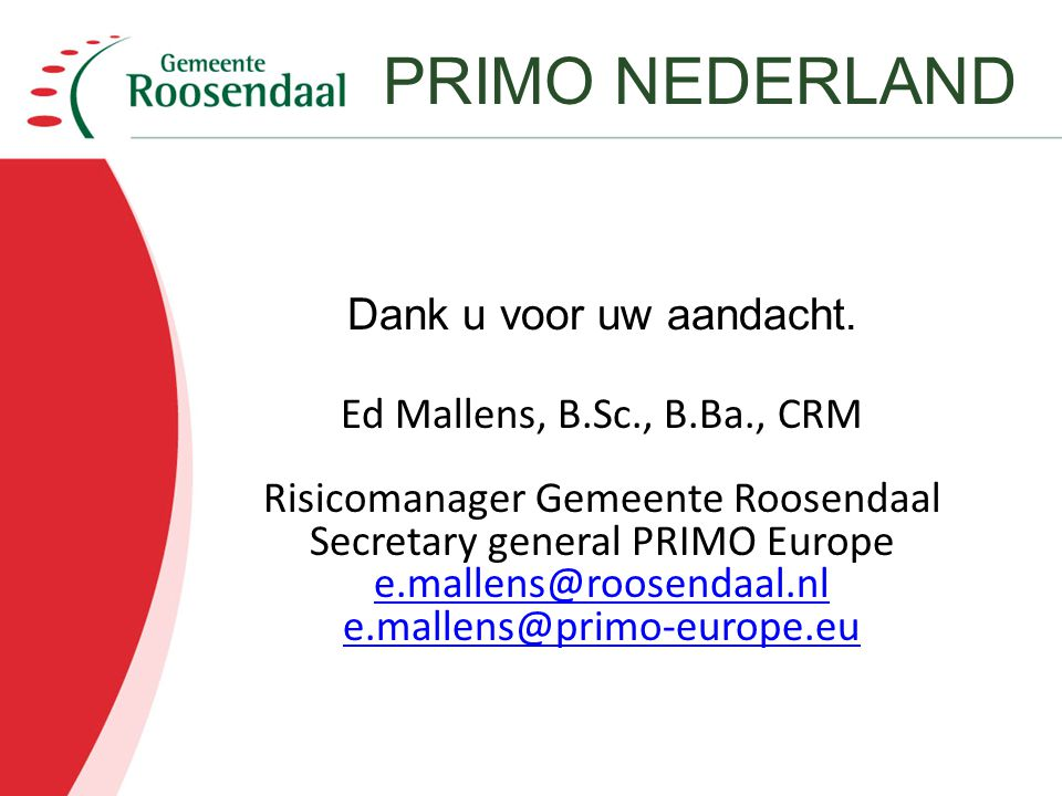 Dank u voor uw aandacht. Ed Mallens, B.Sc., B.Ba., CRM Risicomanager Gemeente Roosendaal Secretary general PRIMO Europe e.mallens@roosendaal.nl e.mall