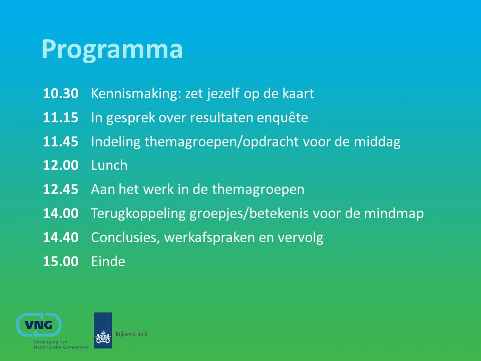 Programma 10.30 Kennismaking: zet jezelf op de kaart 11.15 In gesprek over resultaten enquête 11.45 Indeling themagroepen/opdracht voor de middag 12.0