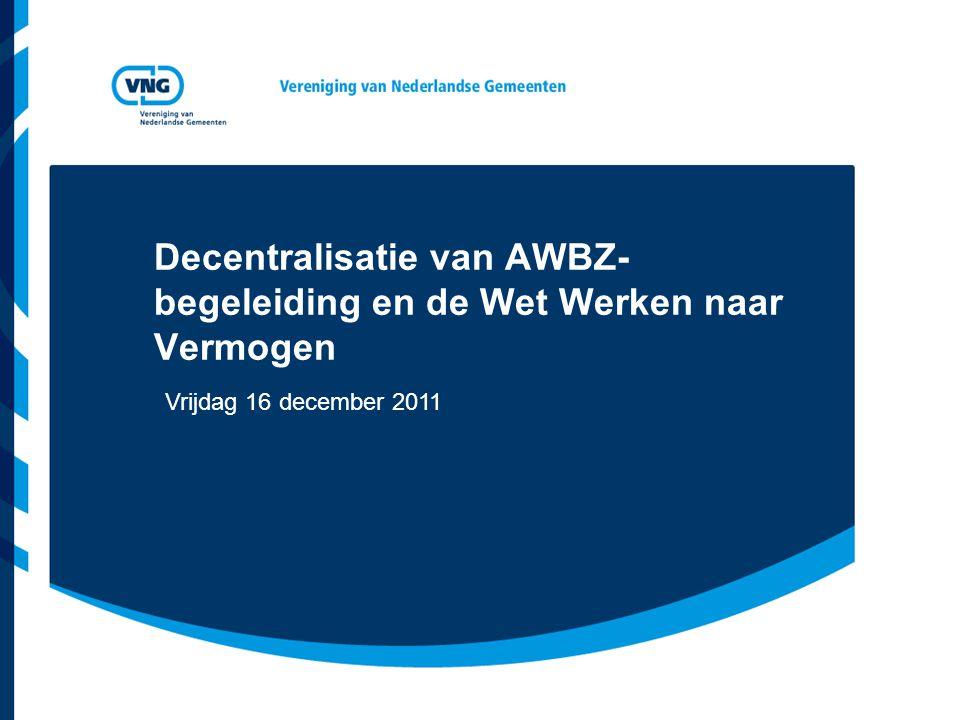 Decentralisatie van AWBZ- begeleiding en de Wet Werken naar Vermogen Vrijdag 16 december 2011