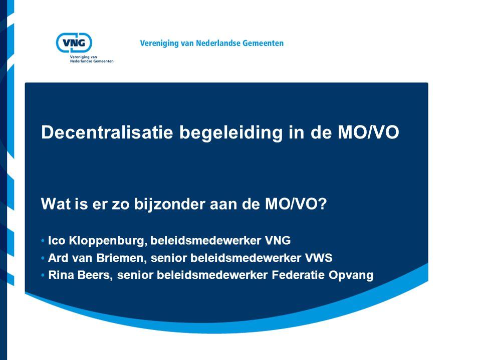 Decentralisatie begeleiding in de MO/VO Wat is er zo bijzonder aan de MO/VO? Ico Kloppenburg, beleidsmedewerker VNG Ard van Briemen, senior beleidsmed