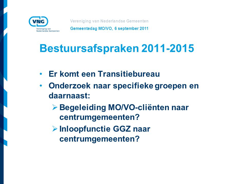 Vereniging van Nederlandse Gemeenten Gemeentedag MO/VO, 6 september 2011 Bestuursafspraken 2011-2015 Er komt een Transitiebureau Onderzoek naar specif