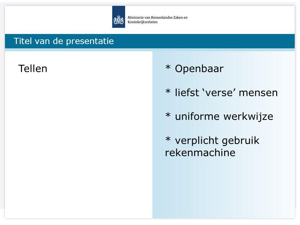 Titel van de presentatie Tellen* Openbaar * liefst 'verse' mensen * uniforme werkwijze * verplicht gebruik rekenmachine