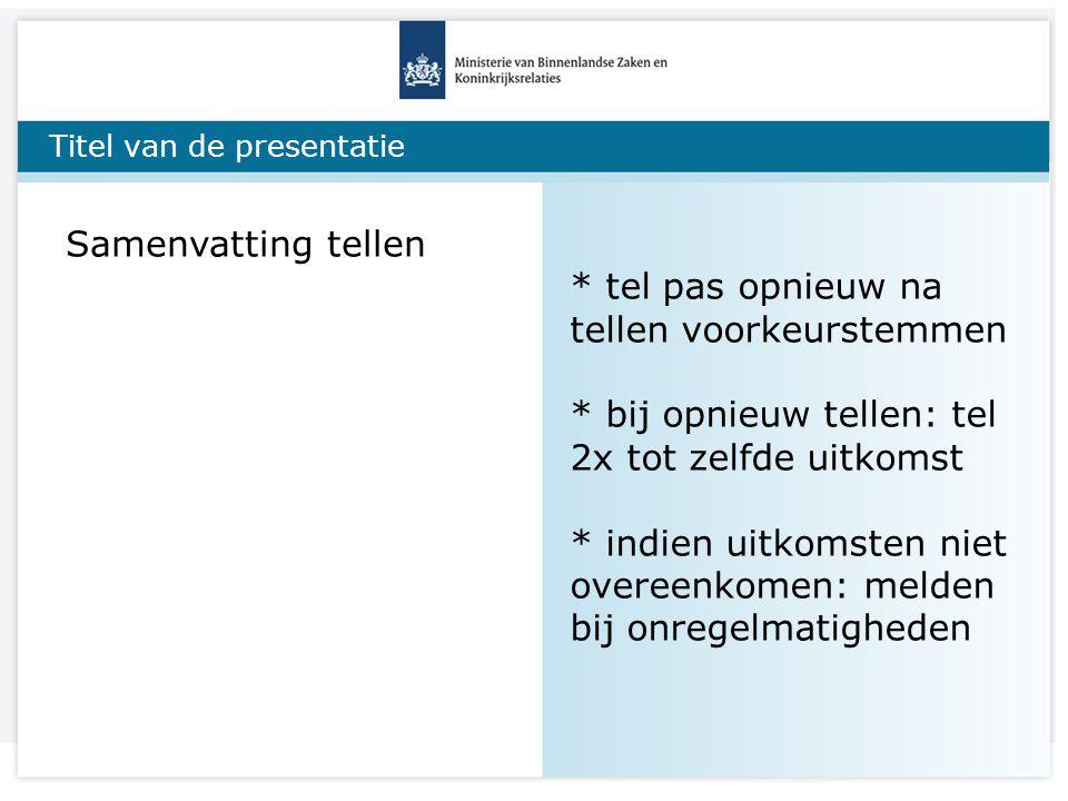 Titel van de presentatie Samenvatting tellen * tel pas opnieuw na tellen voorkeurstemmen * bij opnieuw tellen: tel 2x tot zelfde uitkomst * indien uit