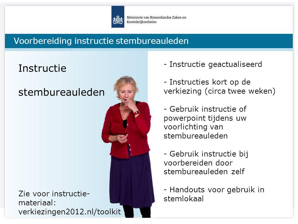 Voorbereiding instructie stembureauleden Instructie stembureauleden Zie voor instructie- materiaal: verkiezingen2012.nl/toolkit - Instructie geactualiseerd - Instructies kort op de verkiezing (circa twee weken) - Gebruik instructie of powerpoint tijdens uw voorlichting van stembureauleden - Gebruik instructie bij voorbereiden door stembureauleden zelf - Handouts voor gebruik in stemlokaal