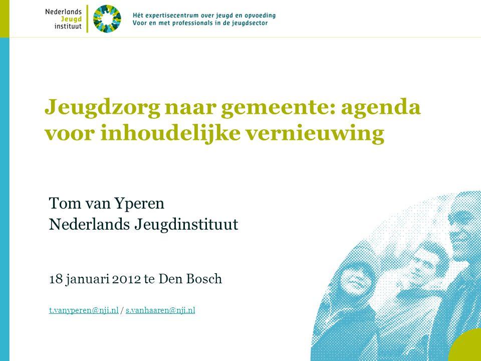 Jeugdzorg naar gemeente: agenda voor inhoudelijke vernieuwing Tom van Yperen Nederlands Jeugdinstituut 18 januari 2012 te Den Bosch t.vanyperen@nji.nl